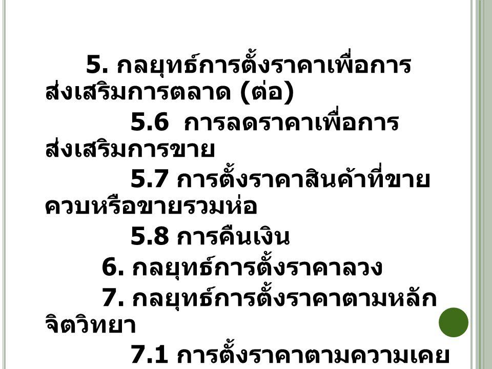 5. กลยุทธ์การตั้งราคาเพื่อการ ส่งเสริมการตลาด ( ต่อ ) 5.6 การลดราคาเพื่อการ ส่งเสริมการขาย 5.7 การตั้งราคาสินค้าที่ขาย ควบหรือขายรวมห่อ 5.8 การคืนเงิน