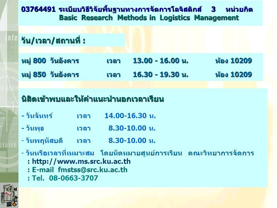 วัน/เวลา/สถานที่ : หมู่ 800 วันอังคาร เวลา 13.00 - 16.00 น.ห้อง 10209 03764491 ระเบียบวิธีวิจัยพื้นฐานทางการจัดการโลจิสติกส์ 3 หน่วยกิต Basic Research