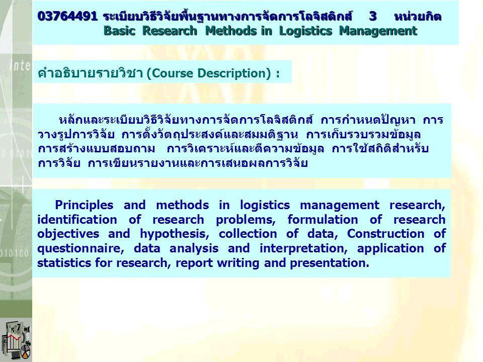 คำอธิบายรายวิชา (Course Description) : 03764491 ระเบียบวิธีวิจัยพื้นฐานทางการจัดการโลจิสติกส์ 3 หน่วยกิต Basic Research Methods in Logistics Managemen