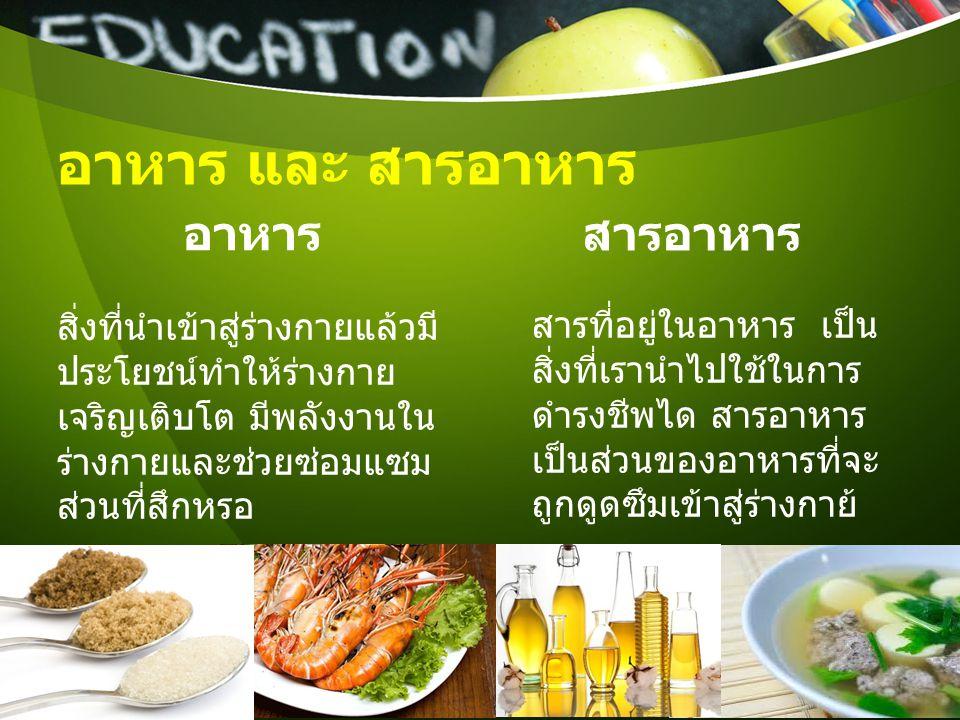 อาหาร และ สารอาหาร อาหาร สิ่งที่นําเข้าสู่ร่างกายแล้วมี ประโยชน์ทําให้ร่างกาย เจริญเติบโต มีพลังงานใน ร่างกายและช่วยซ่อมแซม ส่วนที่สึกหรอ สารอาหาร สาร