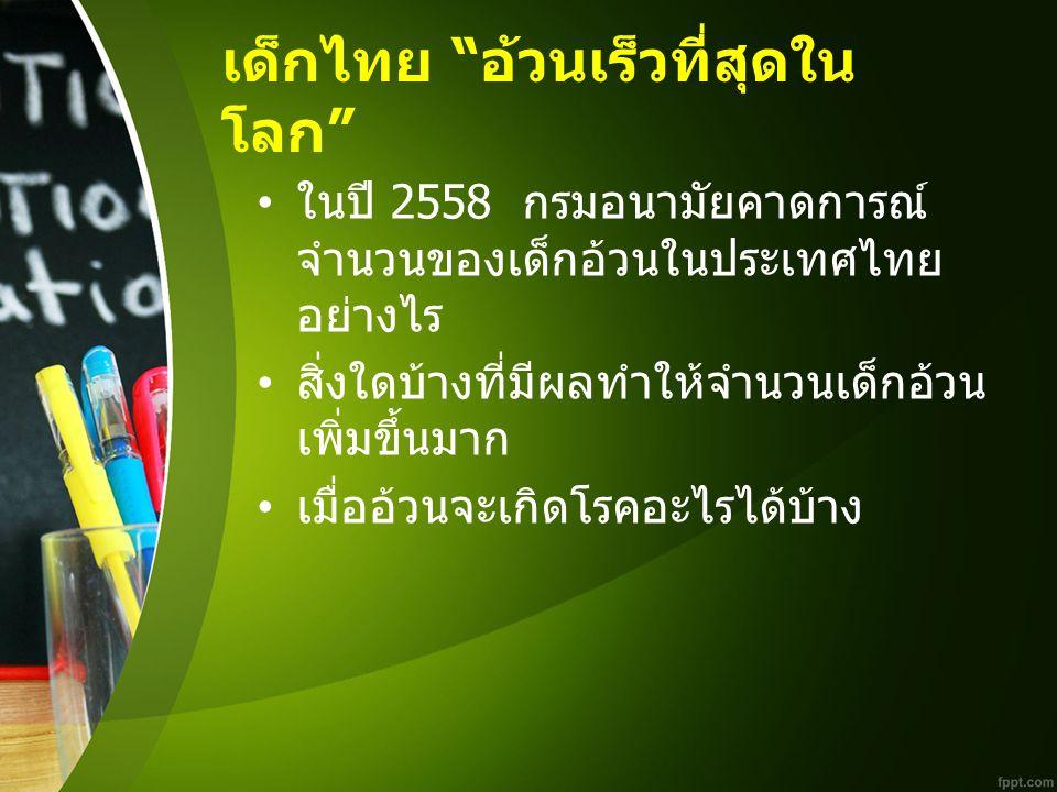 """เด็กไทย """" อ้วนเร็วที่สุดใน โลก """" ในปี 2558 กรมอนามัยคาดการณ์ จำนวนของเด็กอ้วนในประเทศไทย อย่างไร สิ่งใดบ้างที่มีผลทำให้จำนวนเด็กอ้วน เพิ่มขึ้นมาก เมื่"""