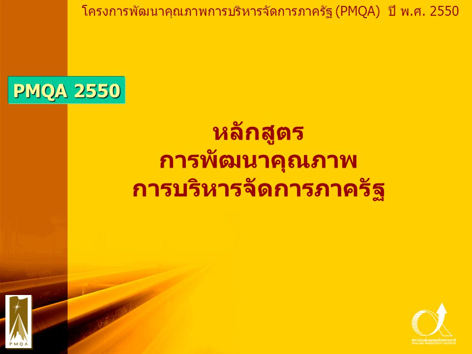 PMQA Organization หลักสูตรการพัฒนาคุณภาพการบริหาร จัดการภาครัฐ (PMQA) ปี พ.ศ.2550 Module 1 หลักการและเหตุผลการพัฒนาคุณภาพการบริหารจัดการภาครัฐ (Benefits & Values) Module 2 ประเด็นสำคัญในการพัฒนาคุณภาพการบริหารจัดการภาครัฐ (Basic Issues) Module 3 ระบบการจัดการคุณภาพทั่วทั้งองค์กร (TQM/ TQA/ PMQA) Module 4 หลักการของเกณฑ์คุณภาพการบริหารจัดการภาครัฐ (PMQA Criteria) Module 5 การตรวจวัดสภาพผลการดำเนินงานองค์กร (Performance Measurement :105 Questions) Module 6 การเขียนรายงานสภาพผลการดำเนินงานองค์กร (Performance Report) Module 7 การประเมินองค์กรด้วยตนเองตามแนวเกณฑ์ PMQA (Self Assessment Report) Module 8 หลักการปรับปรุงองค์กรเบื้องต้น (Basic :Organizational Improvement) Module 9 หลักการปรับปรุงองค์กรสำหรับองค์กรท้าทาย (Fast Track :Organizational Improvement) Module 10 หลักการปรับปรุงองค์กรสำหรับองค์กรต้นแบบ (Grooming :Organizational Improvement) Module 11 การพัฒนาวิทยากรเครือข่ายการพัฒนาคุณภาพการบริหารจัดการภาครัฐ (PMQA :Train The Trainer) Module 12 การพัฒนาผู้ตรวจประเมินรางวัลคุณภาพการบริหารจัดการภาครัฐ (PMQA : Assessor)