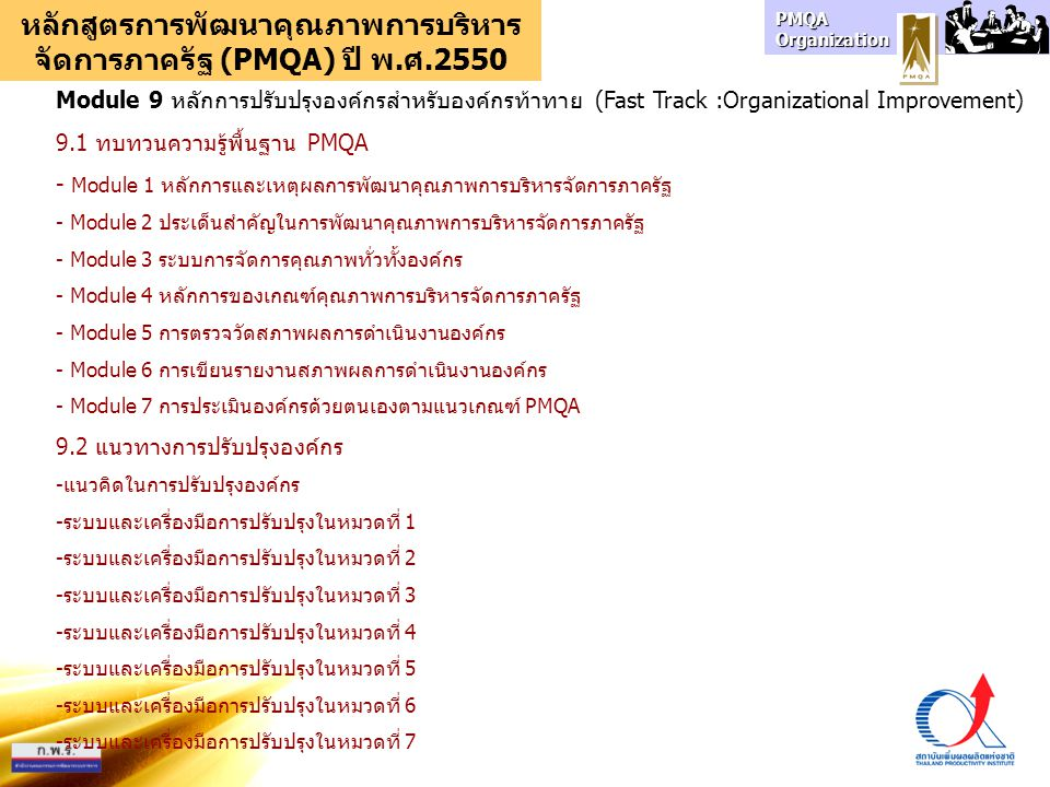 PMQA Organization หลักสูตรการพัฒนาคุณภาพการบริหาร จัดการภาครัฐ (PMQA) ปี พ.ศ.2550 Module 10 หลักการปรับปรุงองค์กรสำหรับองค์กรต้นแบบ ระยะที่ 1 พ.ศ.2550 (Grooming :Organizational Improvement) 10.1 ความรู้พื้นฐาน PMQA - Module 1 หลักการและเหตุผลการพัฒนาคุณภาพการบริหารจัดการภาครัฐ - Module 2 ประเด็นสำคัญในการพัฒนาคุณภาพการบริหารจัดการภาครัฐ - Module 3 ระบบการจัดการคุณภาพทั่วทั้งองค์กร - Module 4 หลักการของเกณฑ์คุณภาพการบริหารจัดการภาครัฐ - หลักการพัฒนาองค์กร 9 ขั้นตอน (ปีพ.ศ.2550 ดำเนินงานใน 5 ขั้นตอนแรก) 10.2 การหาความต้องการผู้มีส่วนได้ส่วนเสีย (ขั้นตอนที่ 1) 10.3 การกระตุ้นให้เกิดการเปลี่ยนแปลง (ขั้นตอนที่ 2) 10.4 การประเมินองค์กรด้วยตนเอง (ขั้นตอนที่ 3) - Module 5 การตรวจวัดสภาพผลการดำเนินงานองค์กร - Module 6 การเขียนรายงานสภาพผลการดำเนินงานองค์กร - Module 7 การประเมินองค์กรด้วยตนเองตามแนวเกณฑ์ PMQA 10.5 การวางแผนกลยุทธ์ (ขั้นตอนที่ 4) 10.6 การวางแผนปฏิบัติการ (ขั้นตอนที่ 5)