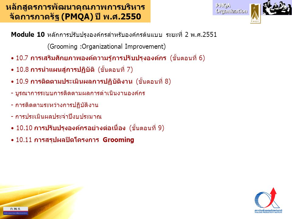 PMQA Organization หลักสูตรการพัฒนาคุณภาพการบริหาร จัดการภาครัฐ (PMQA) ปี พ.ศ.2550 Module 11 การพัฒนาวิทยากรเครือข่ายการพัฒนาคุณภาพการบริหารจัดการภาครัฐ (PMQA :Train The Trainer) 11.1 ความรู้พื้นฐาน PMQA เพื่อการเป็นวิทยากร - Module 1 หลักการและเหตุผลการพัฒนาคุณภาพการบริหารจัดการภาครัฐ - Module 2 ประเด็นสำคัญในการพัฒนาคุณภาพการบริหารจัดการภาครัฐ - Module 3 ระบบการจัดการคุณภาพทั่วทั้งองค์กร - Module 4 หลักการของเกณฑ์คุณภาพการบริหารจัดการภาครัฐ - Module 5 การตรวจวัดสภาพผลการดำเนินงานองค์กร - Module 6 การเขียนรายงานสภาพผลการดำเนินงานองค์กร - Module 7 การประเมินองค์กรด้วยตนเองตามแนวเกณฑ์ PMQA - Module 8 หลักการปรับปรุงองค์กรเบื้องต้น 11.2 ทักษะการเป็นวิทยากรกระบวนการ 11.3 การทดสอบทักษะความรู้ PMQA (สอบข้อเขียน) 11.4 การทดสอบทักษะการเป็นวิทยากร (สอบสอนนอกสถานที่)