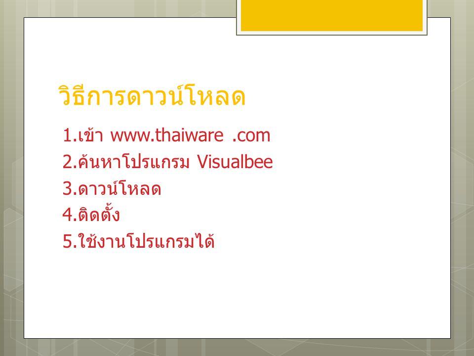 วิธีการดาวน์โหลด 1. เข้า www.thaiware.com 2. ค้นหาโปรแกรม Visualbee 3. ดาวน์โหลด 4. ติดตั้ง 5. ใช้งานโปรแกรมได้