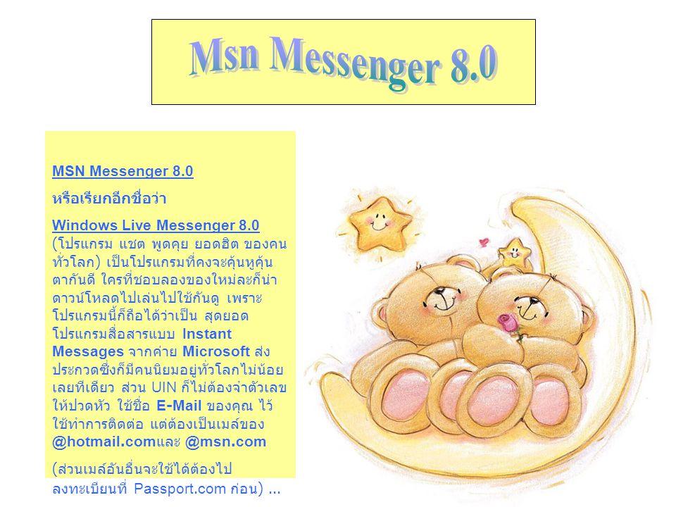 MSN Messenger 8.0 หรือเรียกอีกชื่อว่า Windows Live Messenger 8.0 ( โปรแกรม แชต พูดคุย ยอดฮิต ของคน ทั่วโลก ) เป็นโปรแกรมที่คงจะคุ้นหูคุ้น ตากันดี ใครท