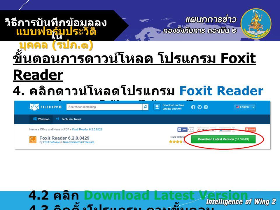วิธีการบันทึกข้อมูลลง ใน แบบฟอร์มประวัติ บุคคล ( รปภ. ๑ ) ขั้นตอนการดาวน์โหลด โปรแกรม Foxit Reader 4. คลิกดาวน์โหลดโปรแกรม Foxit Reader 4.1 ปรากฎเว็ปไ