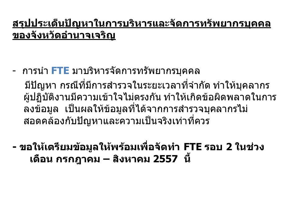 สรุปประเด็นปัญหาในการบริหารและจัดการทรัพยากรบุคคล ของจังหวัดอำนาจเจริญ - การนำ FTE มาบริหารจัดการทรัพยากรบุคคล มีปัญหา กรณีที่มีการสำรวจในระยะเวลาที่จำกัด ทำให้บุคลากร ผู้ปฏิบัติงานมีความเข้าใจไม่ตรงกัน ทำให้เกิดข้อผิดพลาดในการ ลงข้อมูล เป็นผลให้ข้อมูลที่ได้จากการสำรวจบุคลากรไม่ สอดคล้องกับปัญหาและความเป็นจริงเท่าที่ควร - ขอให้เตรียมข้อมูลให้พร้อมเพื่อจัดทำ FTE รอบ 2 ในช่วง เดือน กรกฎาคม – สิงหาคม 2557 นี้