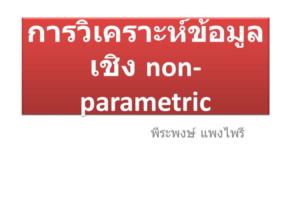 การวิเคราะห์ข้อมูล เชิง non- parametric พีระพงษ์ แพงไพรี