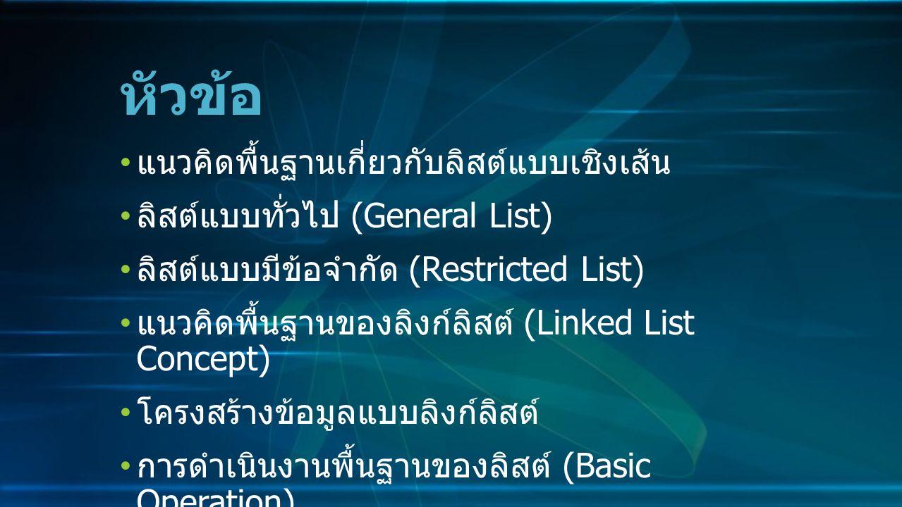 แนวคิดพื้นฐานเกี่ยวกับลิสต์แบบเชิงเส้น ลิสต์แบบทั่วไป (General List) ลิสต์แบบมีข้อจำกัด (Restricted List) แนวคิดพื้นฐานของลิงก์ลิสต์ (Linked List Concept) โครงสร้างข้อมูลแบบลิงก์ลิสต์ การดำเนินงานพื้นฐานของลิสต์ (Basic Operation) หัวข้อ