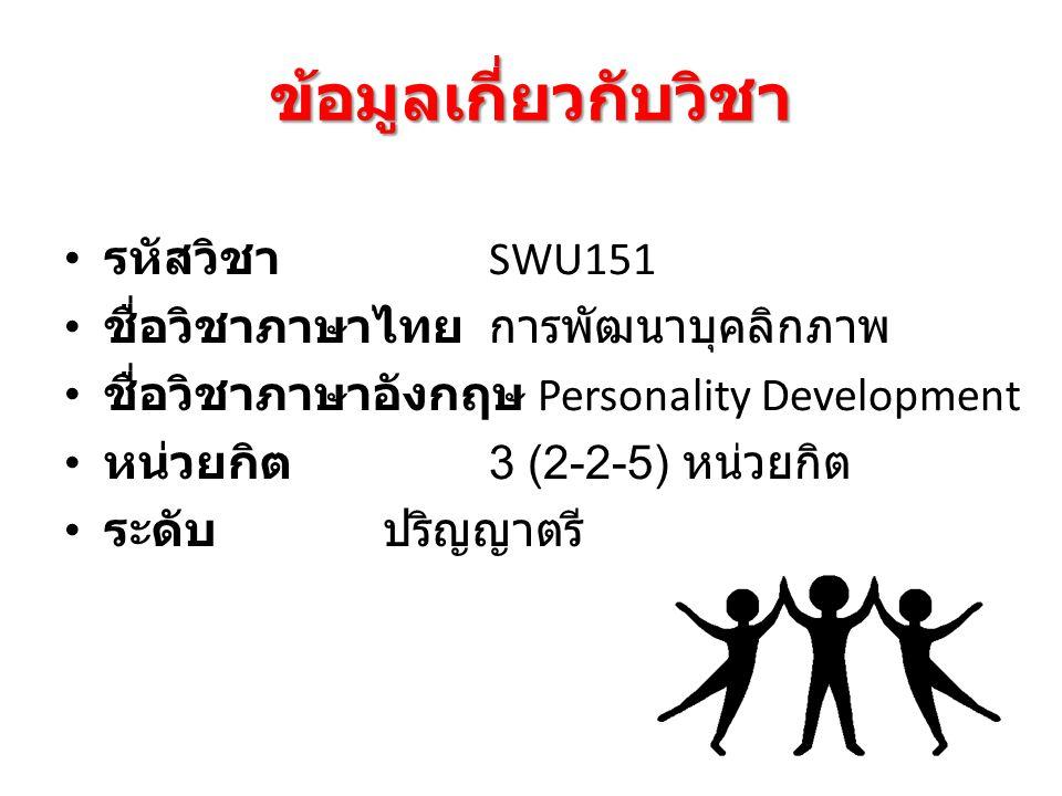ข้อมูลเกี่ยวกับวิชา รหัสวิชา SWU151 ชื่อวิชาภาษาไทย การพัฒนาบุคลิกภาพ ชื่อวิชาภาษาอังกฤษ Personality Development หน่วยกิต 3 (2-2-5) หน่วยกิต ระดับ ปริญญาตรี