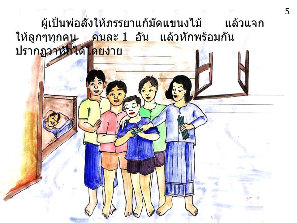 ผู้เป็นพ่อสั่งให้ภรรยาแก้มัดแขนงไม้ แล้วแจก ให้ลูกๆทุกคน คนละ 1 อัน แล้วหักพร้อมกัน ปรากฏว่าหักได้โดยง่าย 5