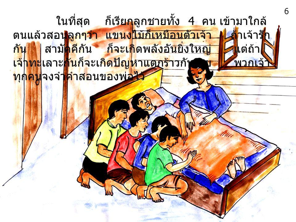 ในที่สุด ก็เรียกลูกชายทั้ง 4 คน เข้ามาใกล้ ตนแล้วสอนลูกๆว่า แขนงไม้ก็เหมือนตัวเจ้า ถ้าเจ้ารัก กัน สามัคคีกัน ก็จะเกิดพลังอันยิ่งใหญ่ แต่ถ้า เจ้าทะเลาะกันก็จะเกิดปัญหาแตกร้าวกันง่าย พวกเจ้า ทุกคนจงจำคำสอนของพ่อไว้ 6