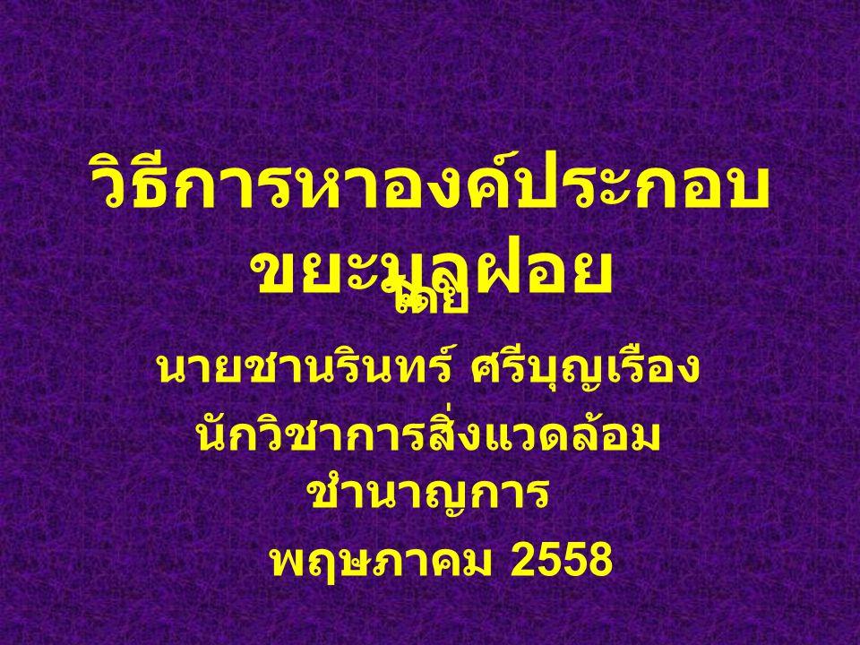 วิธีการหาองค์ประกอบ ขยะมูลฝอย โดย นายชานรินทร์ ศรีบุญเรือง นักวิชาการสิ่งแวดล้อม ชำนาญการ พฤษภาคม 2558