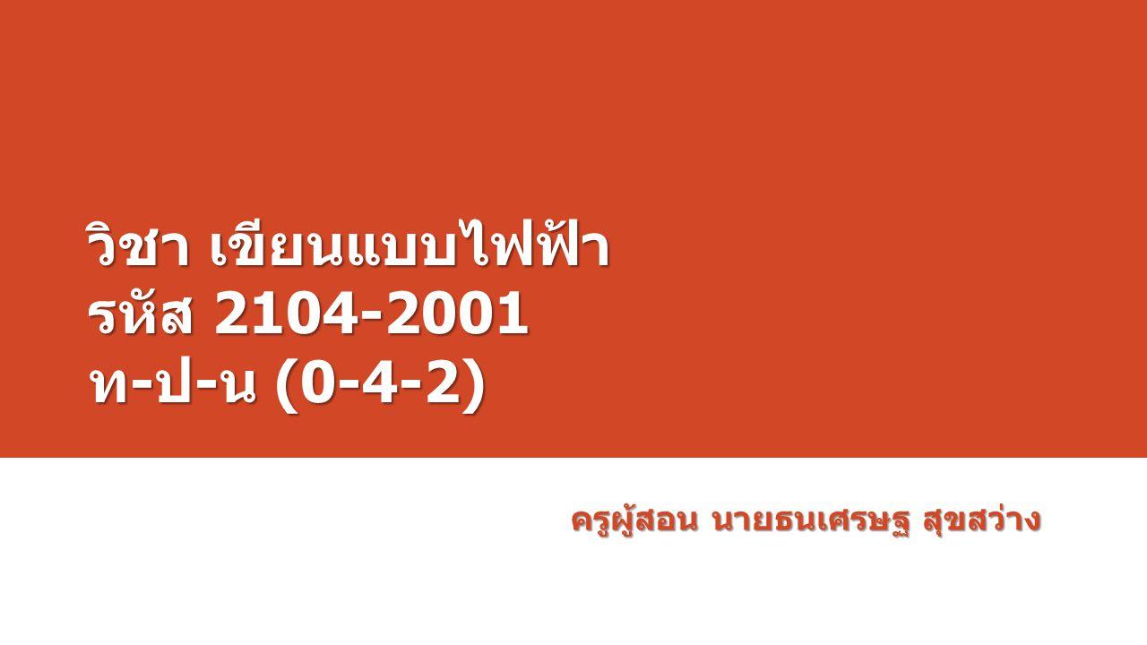 วิชา เขียนแบบไฟฟ้า รหัส 2104-2001 ท - ป - น (0-4-2) ครูผู้สอน นายธนเศรษฐ สุขสว่าง
