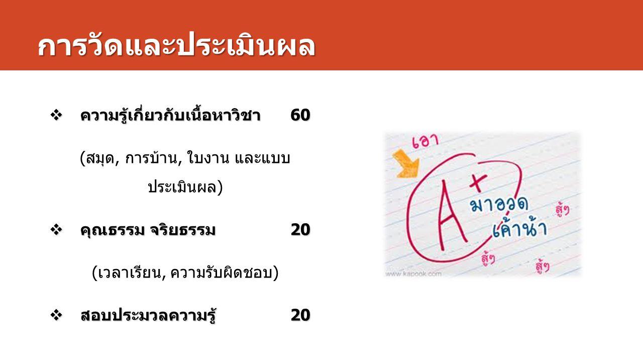 การวัดและประเมินผล  ความรู้เกี่ยวกับเนื้อหาวิชา 60 ( สมุด, การบ้าน, ใบงาน และแบบ ประเมินผล )  คุณธรรม จริยธรรม 20 ( เวลาเรียน, ความรับผิดชอบ )  สอบ
