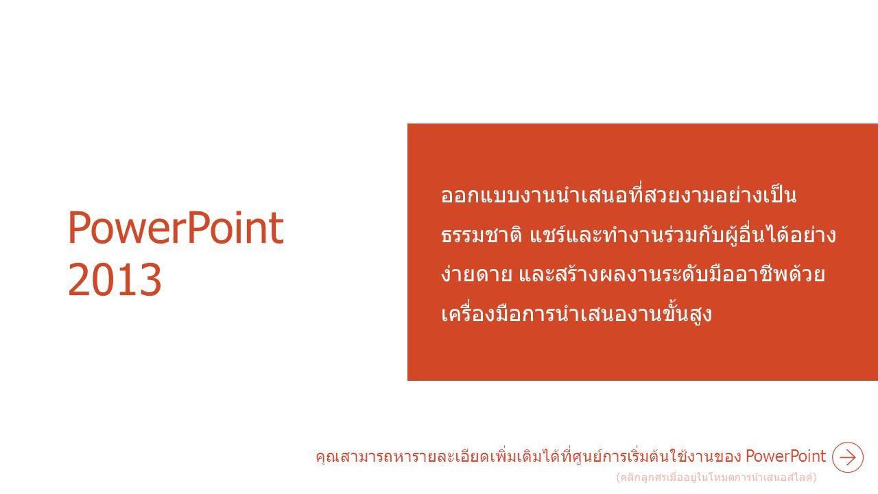 PowerPoint 2013 ออกแบบงานนำเสนอที่สวยงามอย่างเป็น ธรรมชาติ แชร์และทำงานร่วมกับผู้อื่นได้อย่าง ง่ายดาย และสร้างผลงานระดับมืออาชีพด้วย เครื่องมือการนำเส