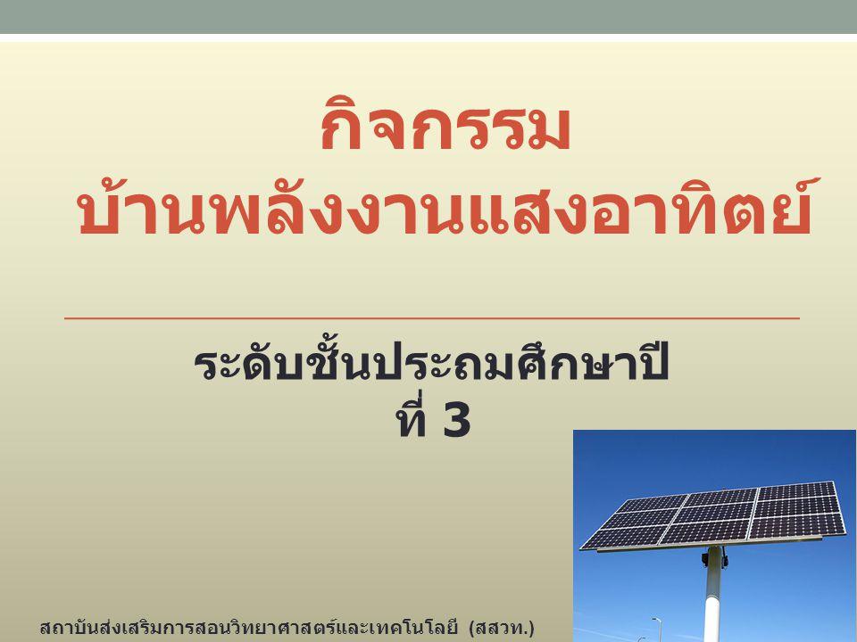 กิจกรรม บ้านพลังงานแสงอาทิตย์ ระดับชั้นประถมศึกษาปี ที่ 3 สถาบันส่งเสริมการสอนวิทยาศาสตร์และเทคโนโลยี ( สสวท.)