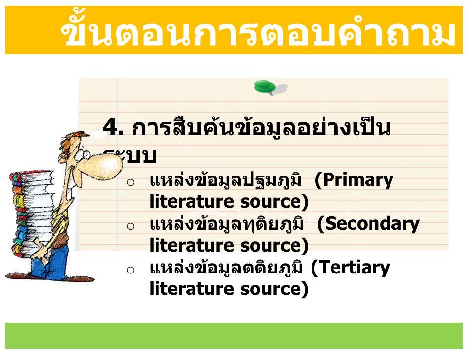 ขั้นตอนการตอบคำถาม 4. การสืบค้นข้อมูลอย่างเป็น ระบบ o แหล่งข้อมูลปฐมภูมิ (Primary literature source) o แหล่งข้อมูลทุติยภูมิ (Secondary literature sour