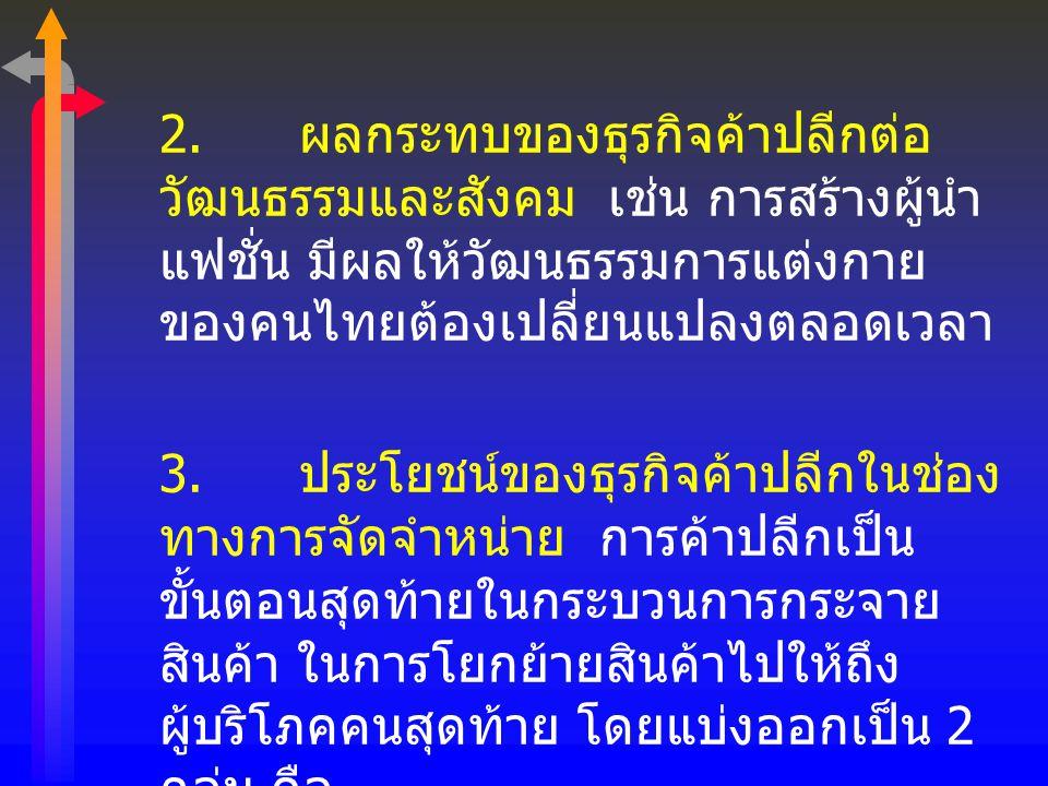 2. ผลกระทบของธุรกิจค้าปลีกต่อ วัฒนธรรมและสังคม เช่น การสร้างผู้นำ แฟชั่น มีผลให้วัฒนธรรมการแต่งกาย ของคนไทยต้องเปลี่ยนแปลงตลอดเวลา 3. ประโยชน์ของธุรกิ
