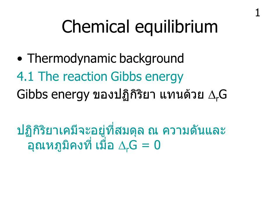 Chemical equilibrium Thermodynamic background 4.1 The reaction Gibbs energy Gibbs energy ของปฏิกิริยา แทนด้วย  r G ปฏิกิริยาเคมีจะอยู่ที่สมดุล ณ ความดันและ อุณหภูมิคงที่ เมื่อ  r G = 0 1