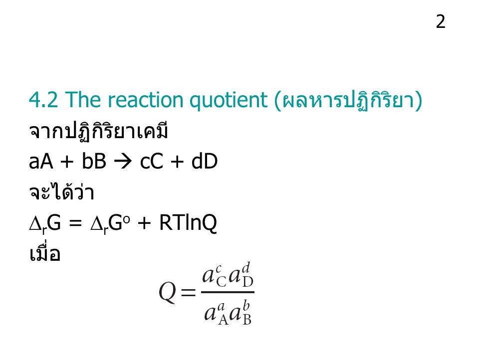4.3 Reactions at equilibrium ที่จุดสมดุล ผลหารปฏิกิริยาจะมีค่าค่าหนึ่ง เรียกว่า ค่าคงที่สมดุลของปฏิกิริยา แทนด้วย K จาก  r G =  r G o + RTlnQ ดังนั้น 0 =  r G o + RTlnK และ  r G o = - RTlnK 3