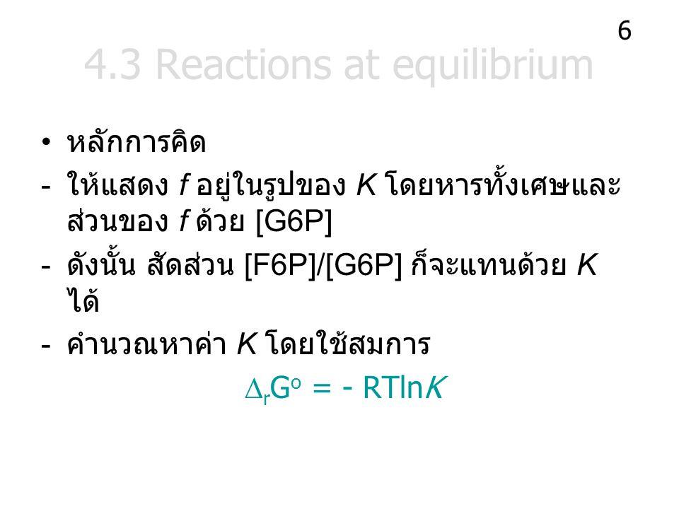 4.3 Reactions at equilibrium หลักการคิด - ให้แสดง f อยู่ในรูปของ K โดยหารทั้งเศษและ ส่วนของ f ด้วย [G6P] - ดังนั้น สัดส่วน [F6P]/[G6P] ก็จะแทนด้วย K ได้ - คำนวณหาค่า K โดยใช้สมการ  r G o = - RTlnK 6
