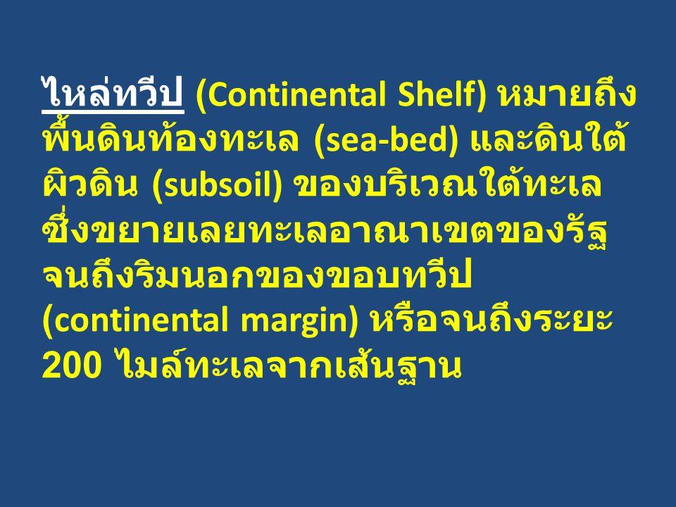 ไหล่ทวีป (Continental Shelf) หมายถึง พื้นดินท้องทะเล (sea-bed) และดินใต้ ผิวดิน (subsoil) ของบริเวณใต้ทะเล ซึ่งขยายเลยทะเลอาณาเขตของรัฐ จนถึงริมนอกของ
