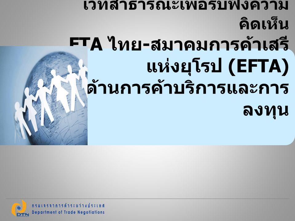 12 สาขาที่ EFTA ผลักดัน ได้แก่ การเงิน โทรคมนาคม ขนส่ง วิศวกร สถาปนิก รวมทั้ง บริการด้านการ ทดสอบและวิเคราะห์ทางเทคนิค (Technical testing and analysis) ไทยผลักดันเรื่องการเข้าไปทำงาน และการยอมรับคุณสมบัติของผู้ ให้บริการด้านนวดไทย สปา ดูแล เด็กและคนชรา และทำอาหารไทย การเจรจา FTA ไทย - EFTA ( ต่อ )