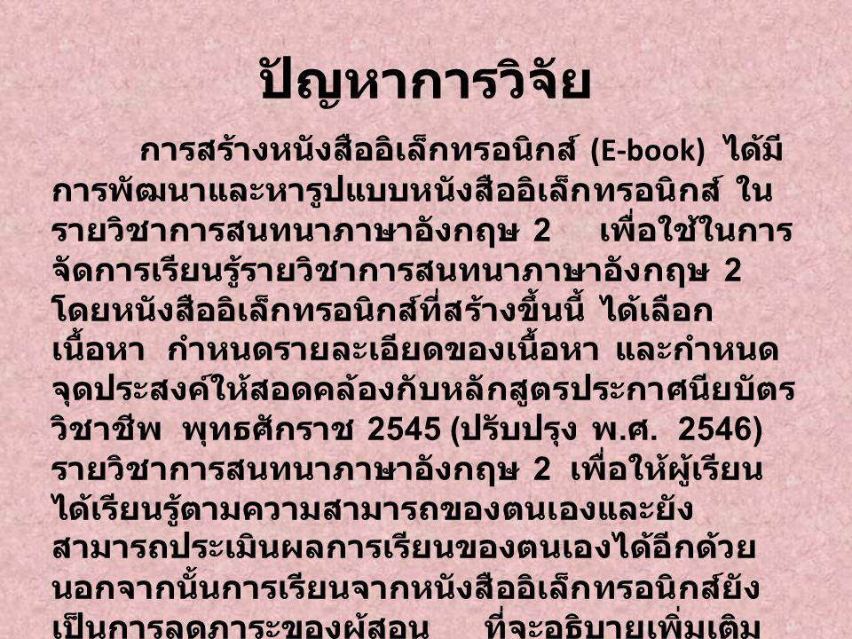 ปัญหาการวิจัย การสร้างหนังสืออิเล็กทรอนิกส์ (E-book) ได้มี การพัฒนาและหารูปแบบหนังสืออิเล็กทรอนิกส์ ใน รายวิชาการสนทนาภาษาอังกฤษ 2 เพื่อใช้ในการ จัดกา