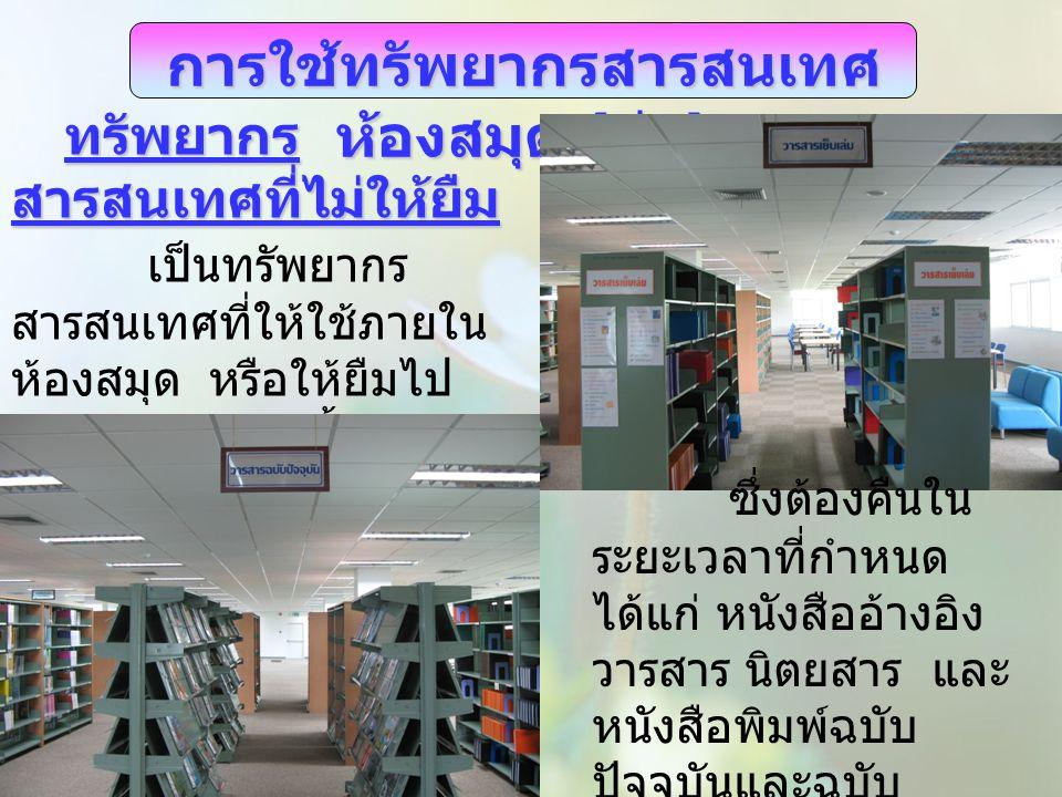 การใช้ทรัพยากรสารสนเทศ ห้องสมุด ( ต่อ ) ทรัพยากร สารสนเทศที่ไม่ให้ยืม เป็นทรัพยากร สารสนเทศที่ให้ใช้ภายใน ห้องสมุด หรือให้ยืมไป ถ่ายเอกสารเท่านั้น ซึ่งต้องคืนใน ระยะเวลาที่กำหนด ได้แก่ หนังสืออ้างอิง วารสาร นิตยสาร และ หนังสือพิมพ์ฉบับ ปัจจุบันและฉบับ ล่วงเวลา