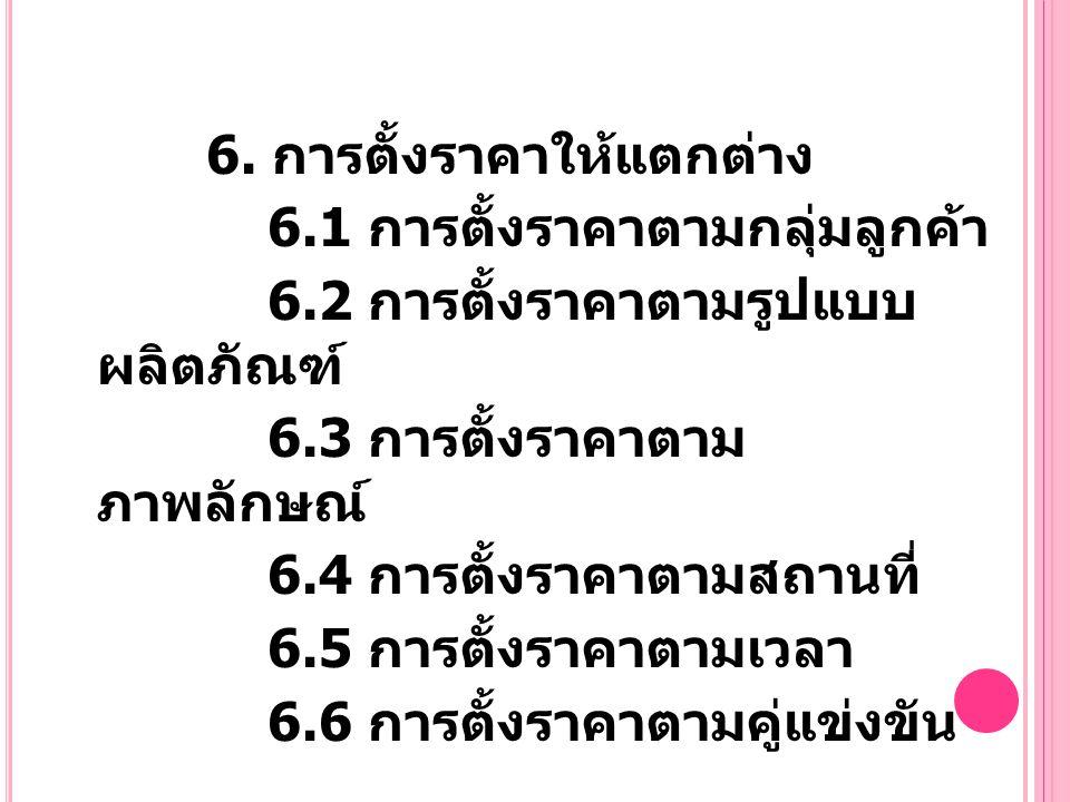6. การตั้งราคาให้แตกต่าง 6.1 การตั้งราคาตามกลุ่มลูกค้า 6.2 การตั้งราคาตามรูปแบบ ผลิตภัณฑ์ 6.3 การตั้งราคาตาม ภาพลักษณ์ 6.4 การตั้งราคาตามสถานที่ 6.5 ก