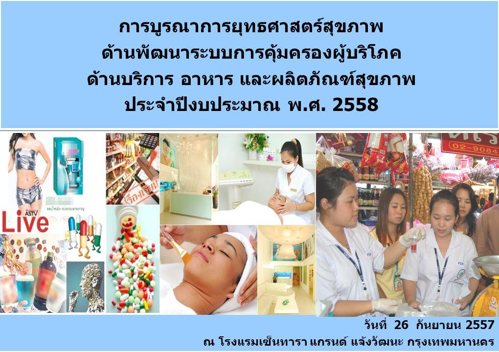 1 การบูรณาการยุทธศาสตร์สุขภาพ ด้านพัฒนาระบบการคุ้มครองผู้บริโภค ด้านบริการ อาหาร และผลิตภัณฑ์สุขภาพ ประจำปีงบประมาณ พ.ศ. 2558 วันที่ 26 กันยายน 2557 ณ
