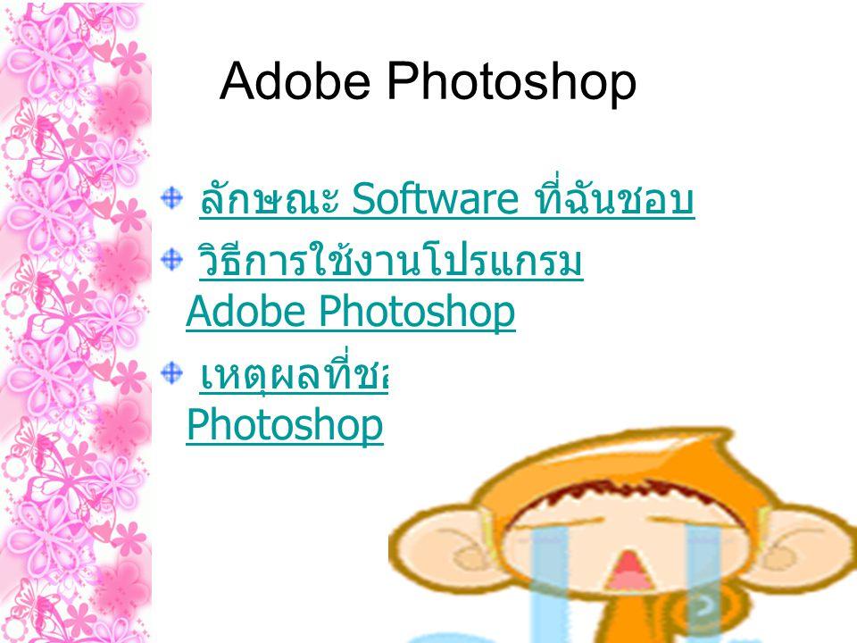 Adobe Photoshop ลักษณะ Software ที่ฉันชอบ ลักษณะ Software ที่ฉันชอบ วิธีการใช้งานโปรแกรม Adobe Photoshop วิธีการใช้งานโปรแกรม Adobe Photoshop เหตุผลที่ชอบ Adobe Photoshop เหตุผลที่ชอบ Adobe Photoshop