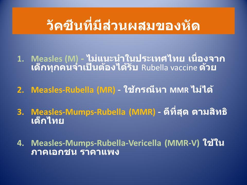 วัคซีนที่มีส่วนผสมของหัด 1.Measles (M) - ไม่แนะนำในประเทศไทย เนื่องจาก เด็กทุกคนจำเป็นต้องได้รับ Rubella vaccine ด้วย 2.Measles-Rubella (MR) - ใช้กรณีหา MMR ไม่ได้ 3.Measles-Mumps-Rubella (MMR) - ดีที่สุด ตามสิทธิ เด็กไทย 4.Measles-Mumps-Rubella-Vericella (MMR-V) ใช้ใน ภาคเอกชน ราคาแพง