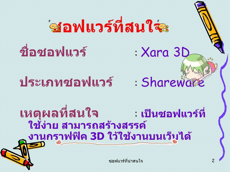 ซอฟแวร์ที่น่าสนใจ 2 ซอฟแวร์ที่สนใจ ชื่อซอฟแวร์ : Xara 3D ประเภทซอฟแวร์ : Shareware เหตุผลที่สนใจ : เ ป็นซอฟแวร์ที่ ใช้ง่าย ส ามารถสร้างสรรค์ งานกราฟฟิค 3 D ใว้ใช้งานบนเว็บได้