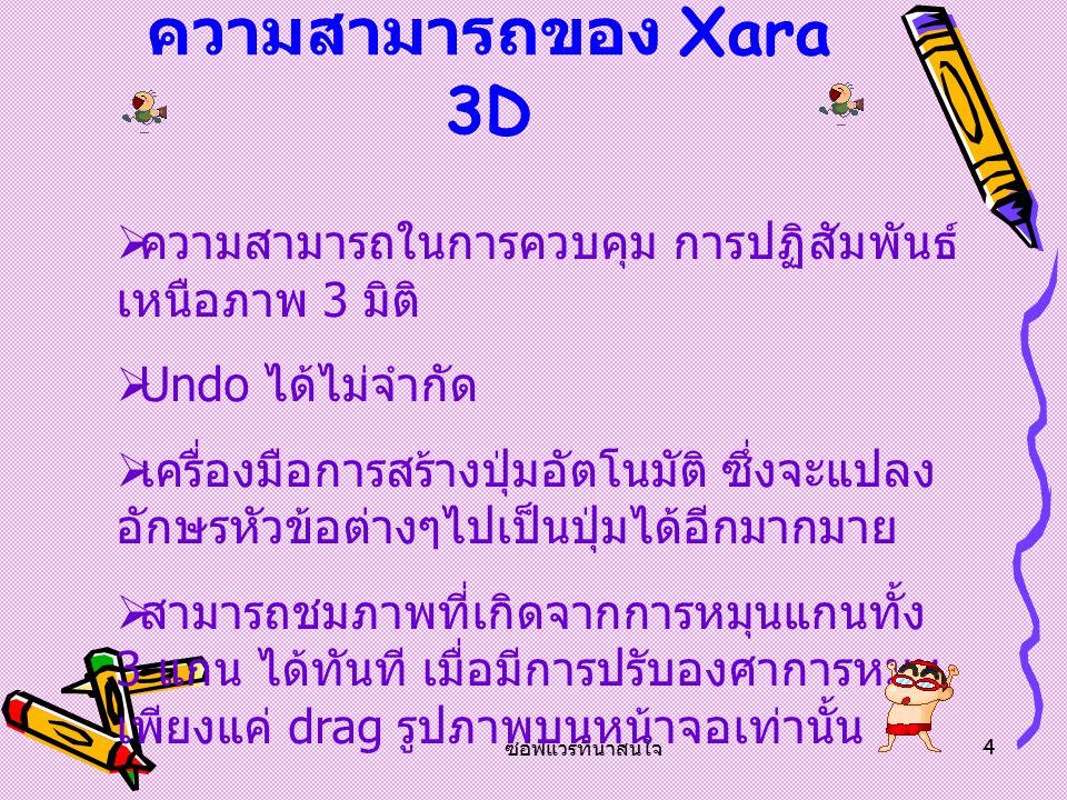 คุณสมบัติของ Xara3D โปรแกรม 3D แบบเดิมๆนั้น เป็นที่ กระจ่างชัดว่าค่อนข้างจะใช้ยากและยากที่จะ เข้าใจ แต่จะแตกต่างกันอย่างสิ้นเชิงเมื่อ เทียบกับ Xara3D ซึ่งจะสร้างงานขึ้นมาหนึ่ง ชิ้น ด้วยความง่ายและรวดเร็วอย่างมีสไตล์ Xara3D ถูกออกแบบให้สามารถสร้างภาพ และโลโก้ 3D ที่มีคุณภาพสูงที่เหมาะกับ นำมาใช้บนเว็บเพจโดยสนับสนุนไฟล์แอนนิ เมชั่นจำพวก GIFs, AVIs และ Flash movie sequence ในเวลาไม่กี่วินาที