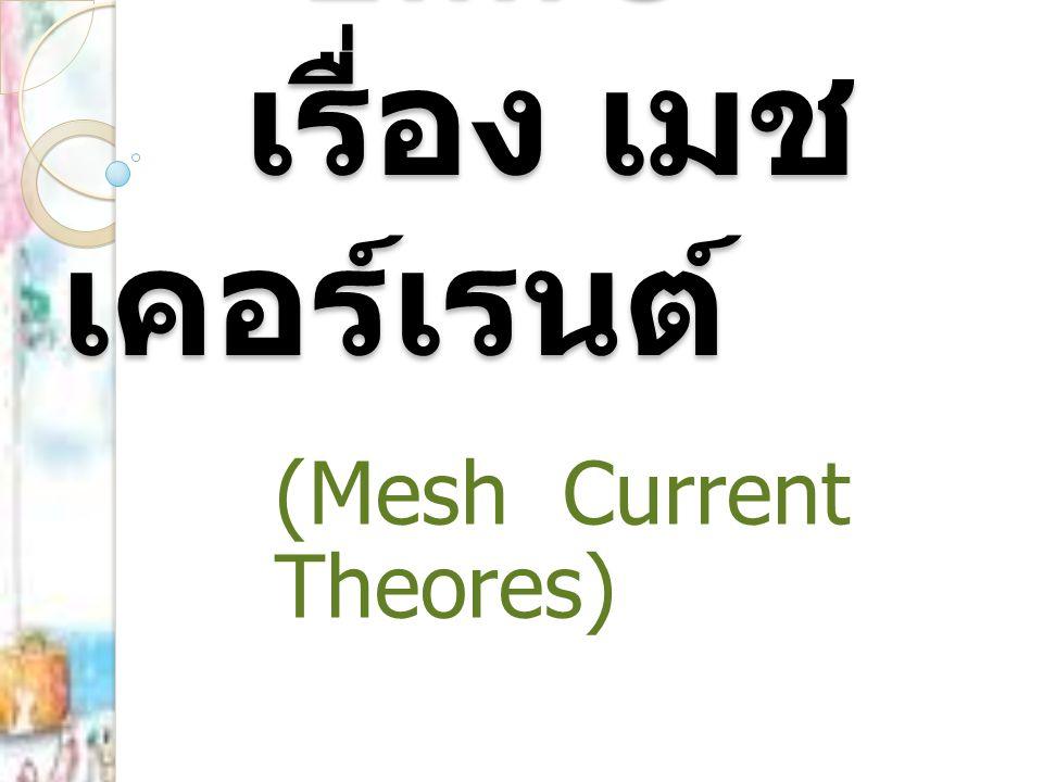 ทฤษฎีกระแสเมช (Mesh Current Theores) ทฤษฎีกระแสเมช เรียกว่า เมชเคอร์เรนท์ เป็นการประยุกต์กฎของเคอร์ชอฟฟ์มาใช้ แก้ปัญหาและวิเคราะห์วงจรไฟฟ้าที่มีวงจร ซับซ้อนและยุ่งยาก ให้สะดวกรวดเร็วยิ่งขึ้น ด้วยวิธีการแก้ปัญหาและวิเคราะห์วงจรไฟฟ้า เรียกว่า วิธีลูป (Loop Method) หรือ การ กำหนดทิศทางการไหลของ กระแสไฟฟ้าใน วงจรปิดใดๆ
