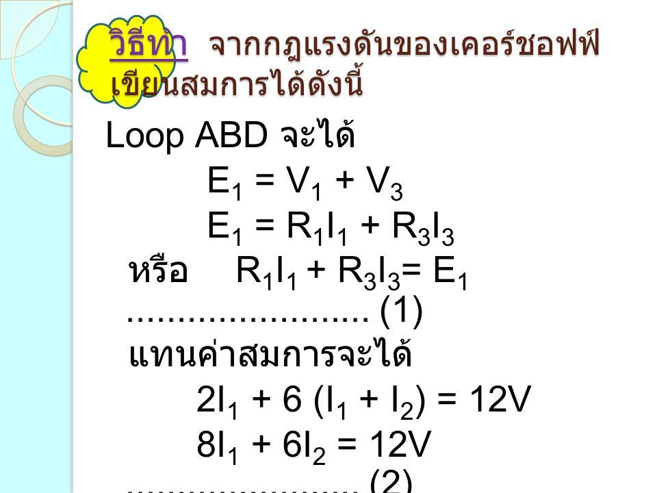 วิธีทำ จากกฎแรงดันของเคอร์ชอฟฟ์ เขียนสมการได้ดังนี้ Loop ABD จะได้ E 1 = V 1 + V 3 E 1 = R 1 I 1 + R 3 I 3 หรือ R 1 I 1 + R 3 I 3 = E 1...............