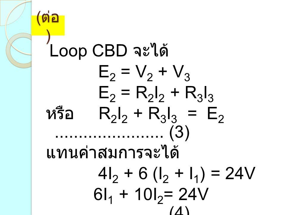 ( ต่อ ) Loop CBD จะได้ E 2 = V 2 + V 3 E 2 = R 2 I 2 + R 3 I 3 หรือ R 2 I 2 + R 3 I 3 = E 2....................... (3) แทนค่าสมการจะได้ 4I 2 + 6 (I 2