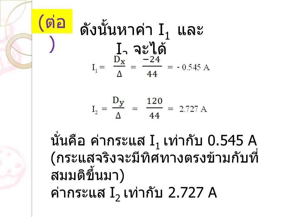 ดังนั้นหาค่า I 1 และ I 2 จะได้ นั่นคือ ค่ากระแส I 1 เท่ากับ 0.545 A ( กระแสจริงจะมีทิศทางตรงข้ามกับที่ สมมติขึ้นมา ) ค่ากระแส I 2 เท่ากับ 2.727 A ( ต่