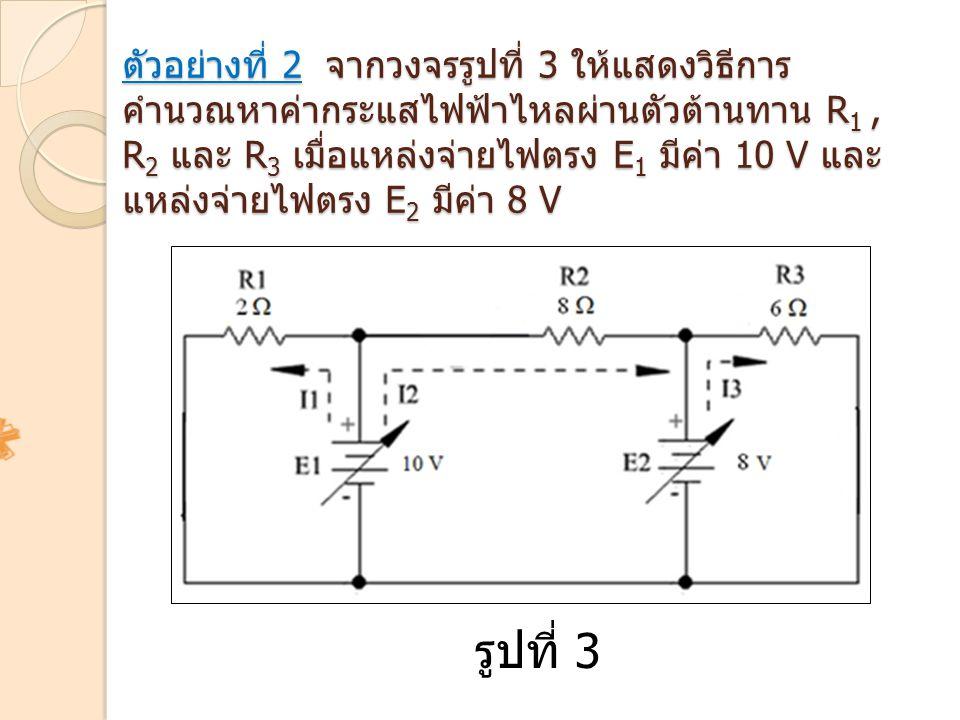 ตัวอย่างที่ 2 จากวงจรรูปที่ 3 ให้แสดงวิธีการ คำนวณหาค่ากระแสไฟฟ้าไหลผ่านตัวต้านทาน R 1, R 2 และ R 3 เมื่อแหล่งจ่ายไฟตรง E 1 มีค่า 10 V และ แหล่งจ่ายไฟ