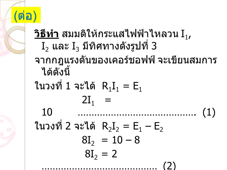 ( ต่อ ) วิธีทำ สมมติให้กระแสไฟฟ้าไหลวน I 1, I 2 และ I 3 มีทิศทางดังรูปที่ 3 จากกฎแรงดันของเคอร์ชอฟฟ์ จะเขียนสมการ ได้ดังนี้ ในวงที่ 1 จะได้ R 1 I 1 =