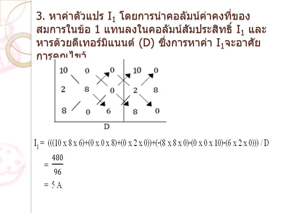 3. หาค่าตัวแปร I 1 โดยการนำคอลัมน์ค่าคงที่ของ สมการในข้อ 1 แทนลงในคอลัมน์สัมประสิทธิ์ I 1 และ หารด้วยดีเทอร์มิแนนต์ (D) ซึ่งการหาค่า I 1 จะอาศัย การคู