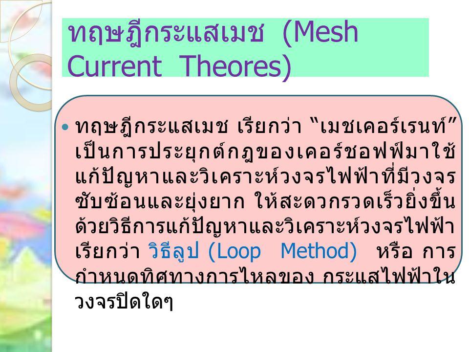 """ทฤษฎีกระแสเมช (Mesh Current Theores) ทฤษฎีกระแสเมช เรียกว่า """" เมชเคอร์เรนท์ """" เป็นการประยุกต์กฎของเคอร์ชอฟฟ์มาใช้ แก้ปัญหาและวิเคราะห์วงจรไฟฟ้าที่มีวง"""