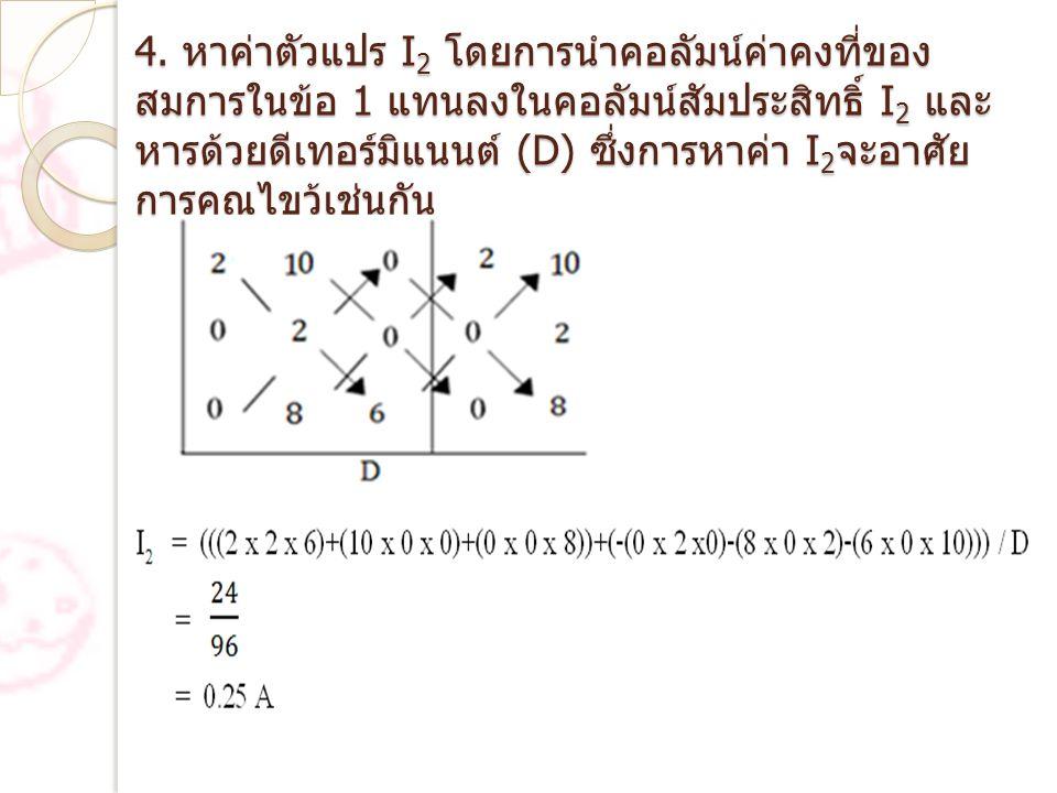 4. หาค่าตัวแปร I 2 โดยการนำคอลัมน์ค่าคงที่ของ สมการในข้อ 1 แทนลงในคอลัมน์สัมประสิทธิ์ I 2 และ หารด้วยดีเทอร์มิแนนต์ (D) ซึ่งการหาค่า I 2 จะอาศัย การคู