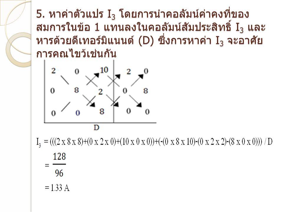 5. หาค่าตัวแปร I 3 โดยการนำคอลัมน์ค่าคงที่ของ สมการในข้อ 1 แทนลงในคอลัมน์สัมประสิทธิ์ I 3 และ หารด้วยดีเทอร์มิแนนต์ (D) ซึ่งการหาค่า I 3 จะอาศัย การคู
