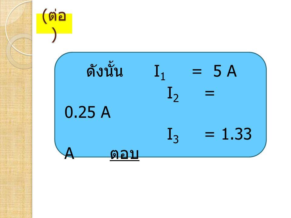 ( ต่อ ) ดังนั้น I 1 = 5 A I 2 = 0.25 A I 3 = 1.33 A ตอบ