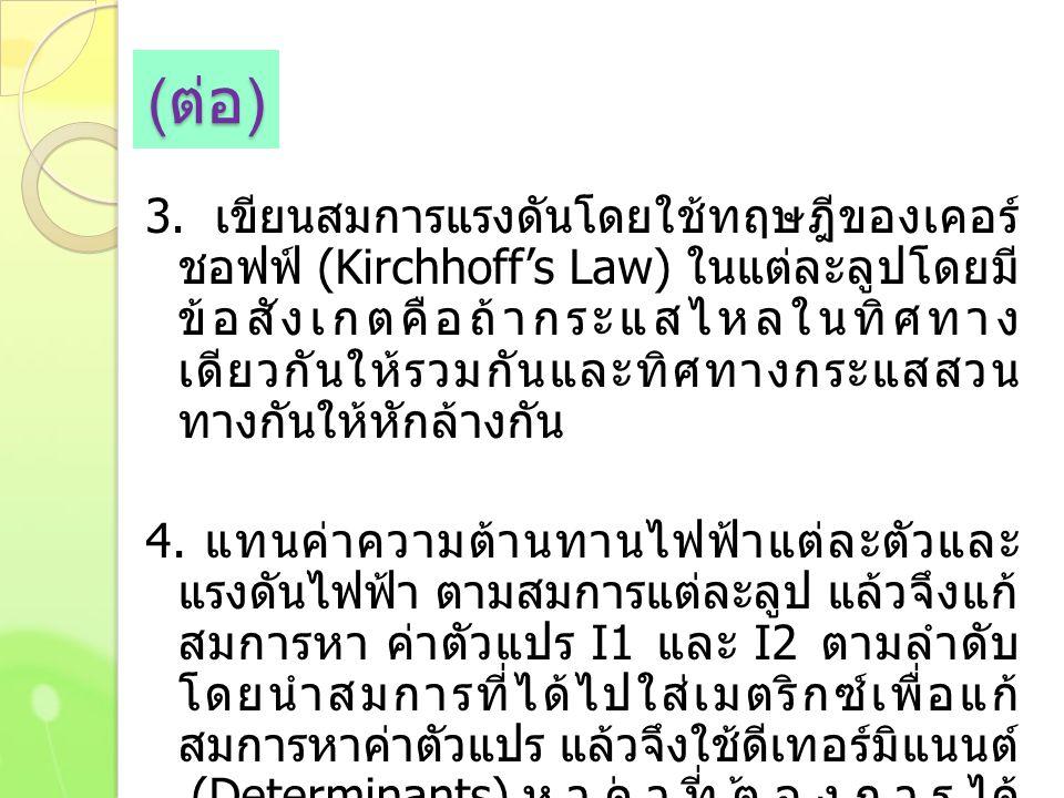 ( ต่อ ) 3. เขียนสมการแรงดันโดยใช้ทฤษฎีของเคอร์ ชอฟฟ์ (Kirchhoff's Law) ในแต่ละลูปโดยมี ข้อสังเกตคือถ้ากระแสไหลในทิศทาง เดียวกันให้รวมกันและทิศทางกระแส