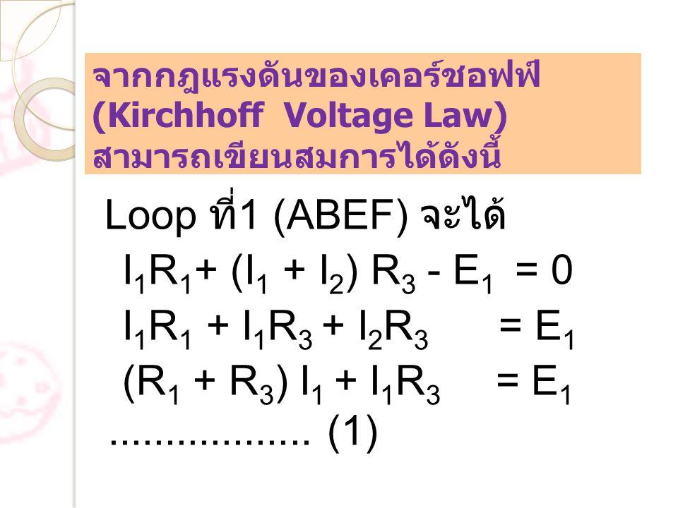 จากกฎแรงดันของเคอร์ชอฟฟ์ (Kirchhoff Voltage Law) สามารถเขียนสมการได้ดังนี้ Loop ที่ 1 (ABEF) จะได้ I 1 R 1 + (I 1 + I 2 ) R 3 - E 1 = 0 I 1 R 1 + I 1